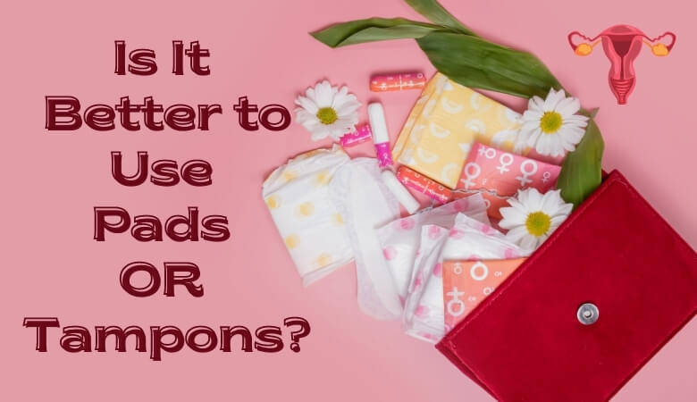 Is It Better to Use Pads or Tampons
